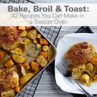 Bake, Broil & Toast: 42 Recipes You Can Make in a Toaster Oven